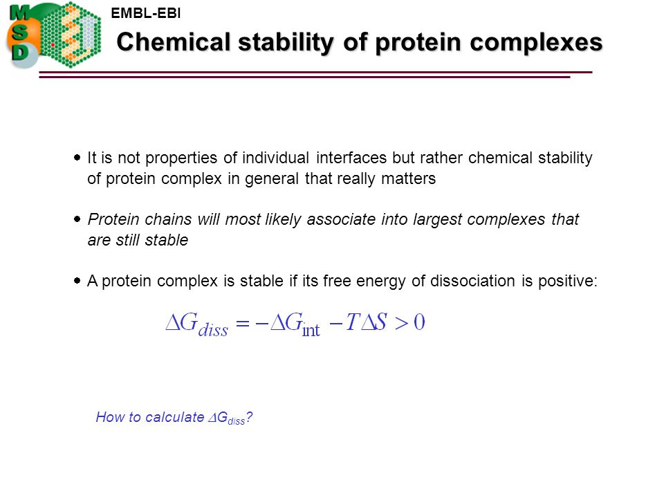 EMBL-EBI  It is not properties of individual interfaces but rather chemical stability of protein complex in general that really matters  Protein chains will most likely associate into largest complexes that are still stable  A protein complex is stable if its free energy of dissociation is positive: Chemical stability of protein complexes How to calculate  G diss