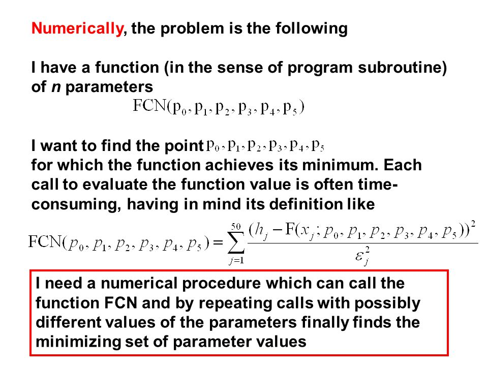 Numerically, the problem is the following I have a function (in the sense of program subroutine) of n parameters I want to find the point for which the function achieves its minimum.