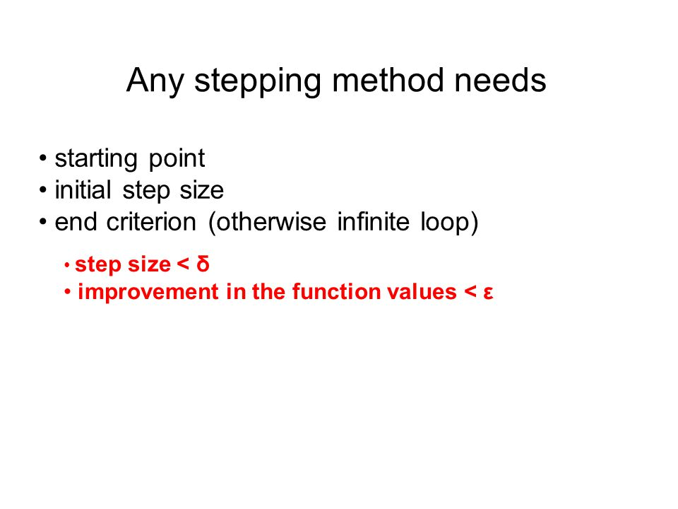 Any stepping method needs starting point initial step size end criterion (otherwise infinite loop) step size < δ improvement in the function values < ε