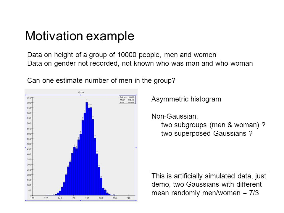 Motivation example Data on height of a group of 10000 people, men and women Data on gender not recorded, not known who was man and who woman Can one estimate number of men in the group.