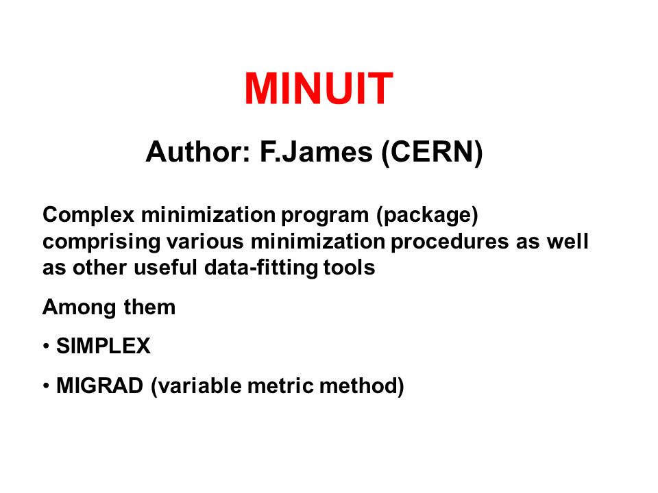 MINUIT Author: F.James (CERN) Complex minimization program (package) comprising various minimization procedures as well as other useful data-fitting tools Among them SIMPLEX MIGRAD (variable metric method)