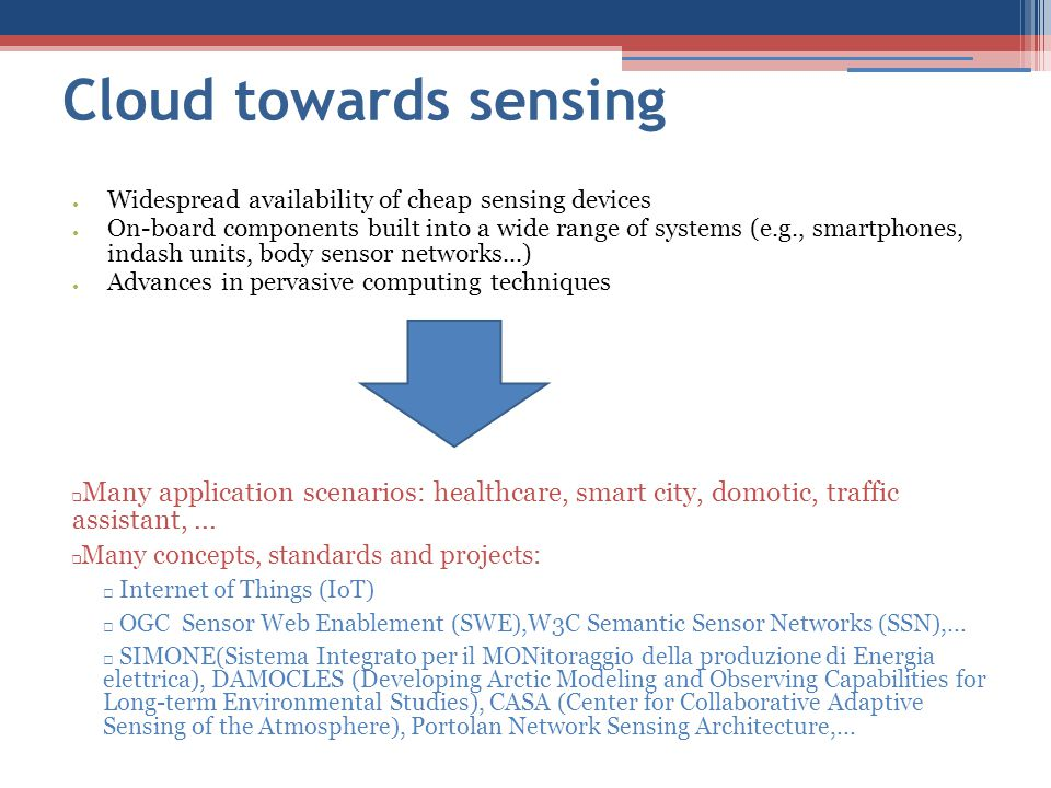 Cloud towards sensing ● Widespread availability of cheap sensing devices ● On-board components built into a wide range of systems (e.g., smartphones, indash units, body sensor networks...) ● Advances in pervasive computing techniques ❑ Many application scenarios: healthcare, smart city, domotic, traffic assistant,...