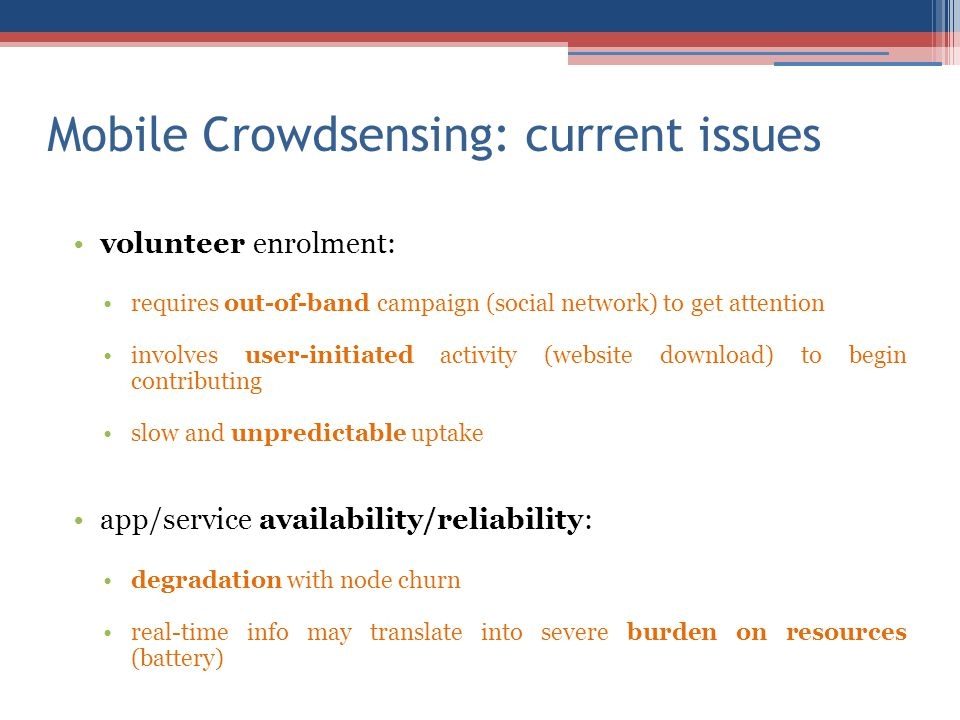 Mobile Crowdsensing: current issues volunteer enrolment: requires out-of-band campaign (social network) to get attention involves user-initiated activity (website download) to begin contributing slow and unpredictable uptake app/service availability/reliability: degradation with node churn real-time info may translate into severe burden on resources (battery)
