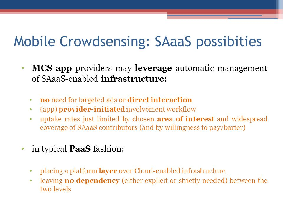 Mobile Crowdsensing: SAaaS possibities MCS app providers may leverage automatic management of SAaaS-enabled infrastructure: no need for targeted ads or direct interaction (app) provider-initiated involvement workflow uptake rates just limited by chosen area of interest and widespread coverage of SAaaS contributors (and by willingness to pay/barter) in typical PaaS fashion: placing a platform layer over Cloud-enabled infrastructure leaving no dependency (either explicit or strictly needed) between the two levels