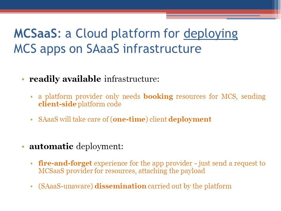 MCSaaS: a Cloud platform for deploying MCS apps on SAaaS infrastructure readily available infrastructure: a platform provider only needs booking resources for MCS, sending client-side platform code SAaaS will take care of (one-time) client deployment automatic deployment: fire-and-forget experience for the app provider - just send a request to MCSaaS provider for resources, attaching the payload (SAaaS-unaware) dissemination carried out by the platform