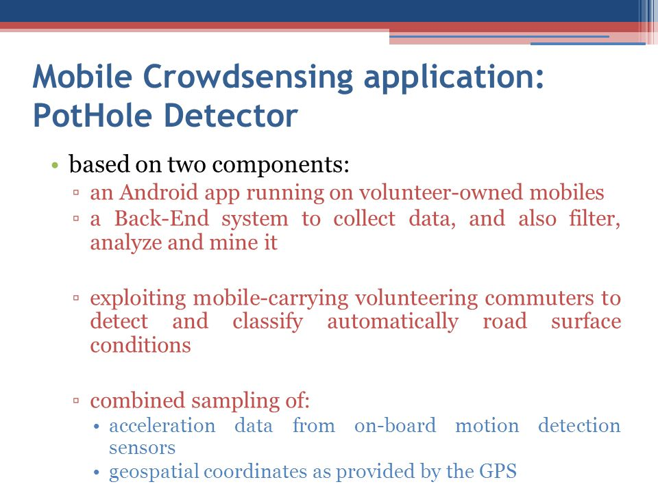 Mobile Crowdsensing application: PotHole Detector based on two components: ▫an Android app running on volunteer-owned mobiles ▫a Back-End system to co