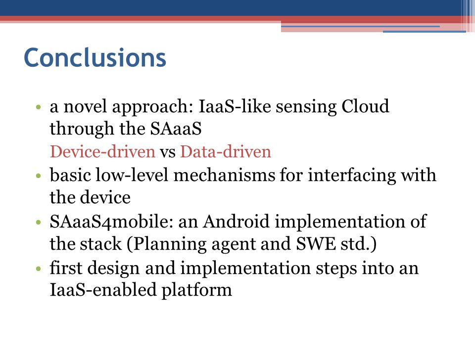 Conclusions a novel approach: IaaS-like sensing Cloud through the SAaaS Device-driven vs Data-driven basic low-level mechanisms for interfacing with the device SAaaS4mobile: an Android implementation of the stack (Planning agent and SWE std.) first design and implementation steps into an IaaS-enabled platform