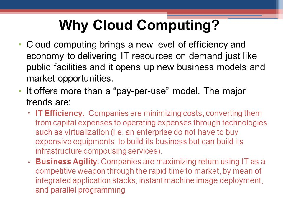 Why Cloud Computing? Cloud computing brings a new level of efficiency and economy to delivering IT resources on demand just like public facilities and