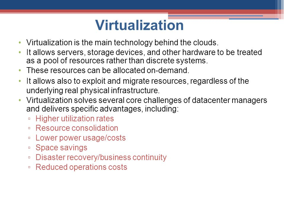 Virtualization Virtualization is the main technology behind the clouds. It allows servers, storage devices, and other hardware to be treated as a pool