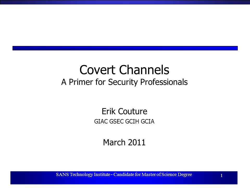 SANS Technology Institute - Candidate for Master of Science Degree 1 Covert Channels A Primer for Security Professionals Erik Couture GIAC GSEC GCIH GCIA March 2011
