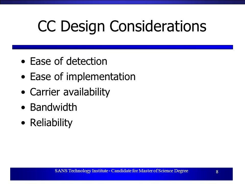 SANS Technology Institute - Candidate for Master of Science Degree 8 CC Design Considerations Ease of detection Ease of implementation Carrier availability Bandwidth Reliability