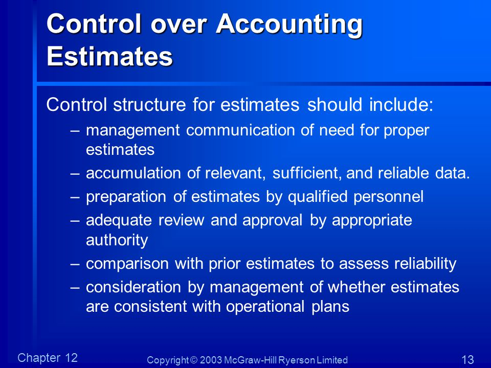 Copyright © 2003 McGraw-Hill Ryerson Limited Chapter 12 13 Control over Accounting Estimates Control structure for estimates should include: –manageme