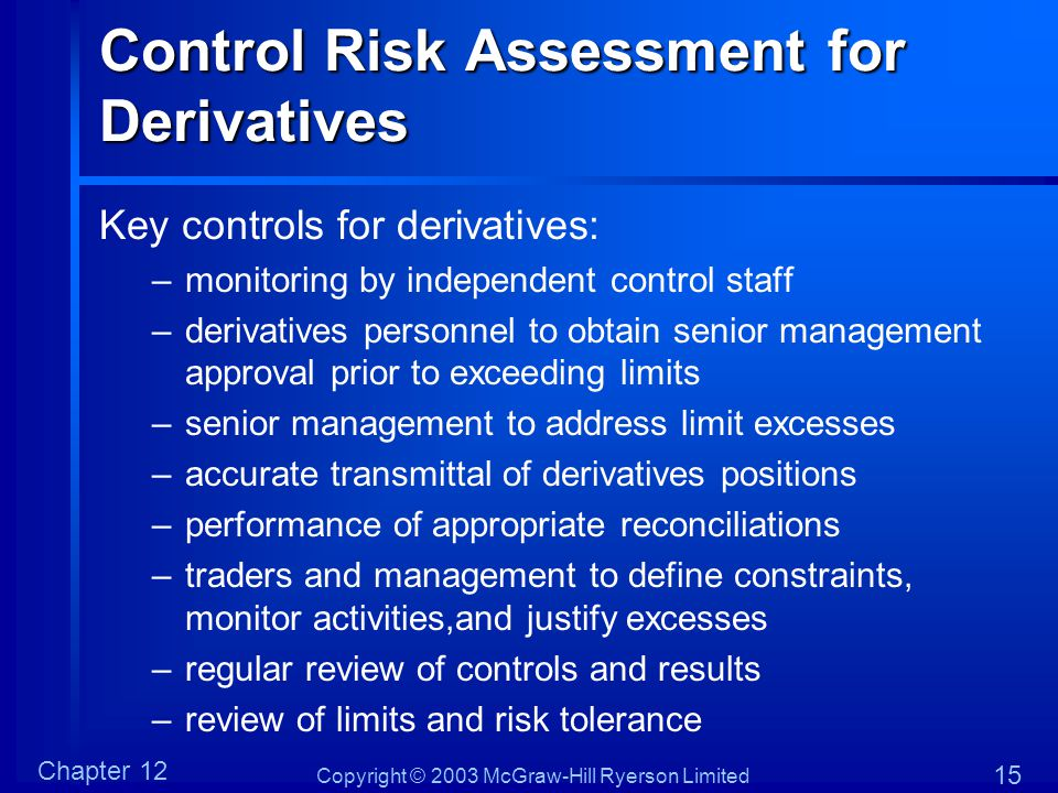Copyright © 2003 McGraw-Hill Ryerson Limited Chapter 12 15 Control Risk Assessment for Derivatives Key controls for derivatives: –monitoring by indepe