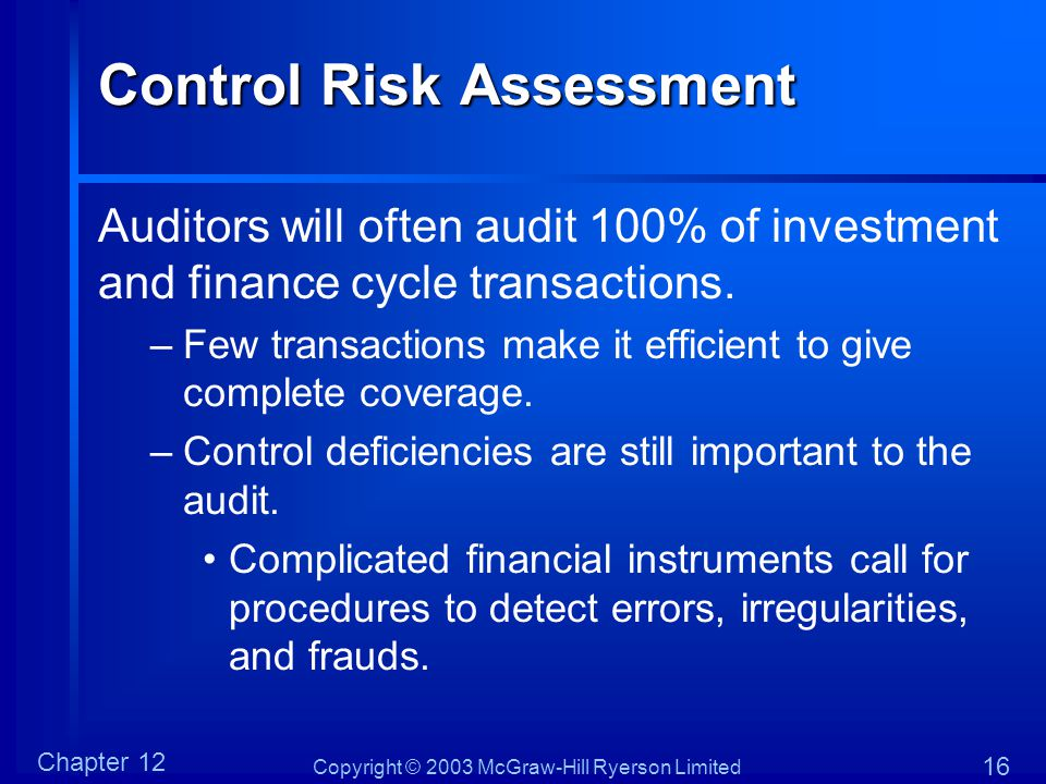 Copyright © 2003 McGraw-Hill Ryerson Limited Chapter 12 16 Control Risk Assessment Auditors will often audit 100% of investment and finance cycle tran