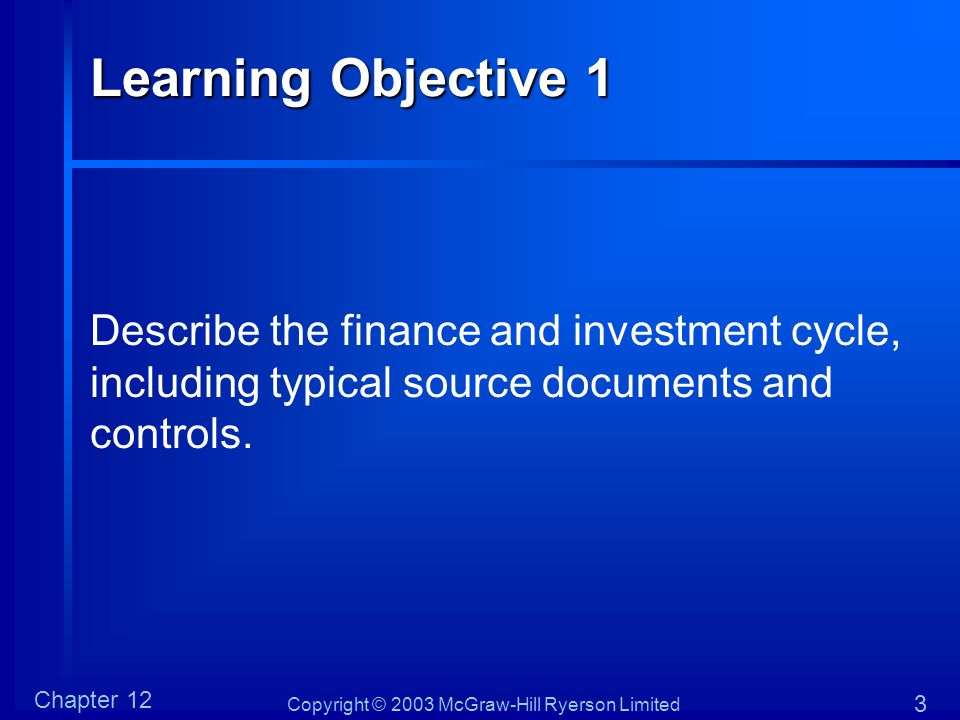 Copyright © 2003 McGraw-Hill Ryerson Limited Chapter 12 3 Learning Objective 1 Describe the finance and investment cycle, including typical source doc