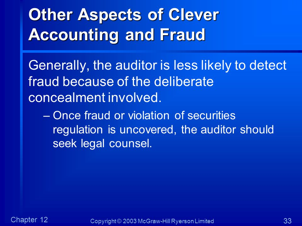 Copyright © 2003 McGraw-Hill Ryerson Limited Chapter 12 33 Other Aspects of Clever Accounting and Fraud Generally, the auditor is less likely to detec