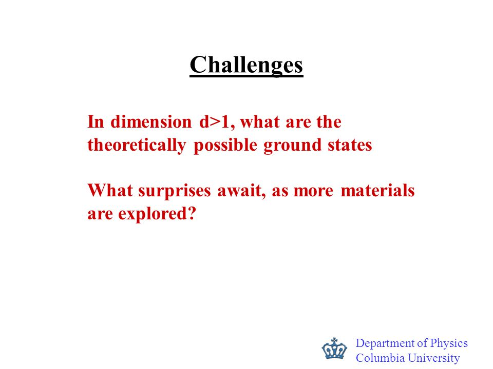 Department of Physics Columbia University Challenges In dimension d>1, what are the theoretically possible ground states What surprises await, as more