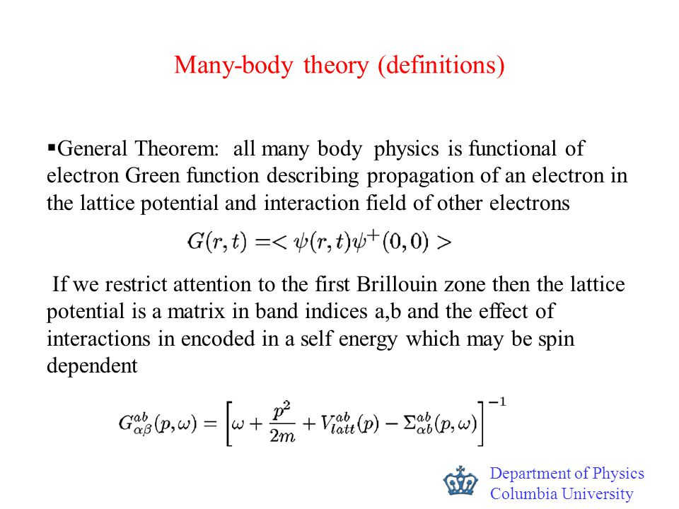 Department of Physics Columbia University  General Theorem: all many body physics is functional of electron Green function describing propagation of