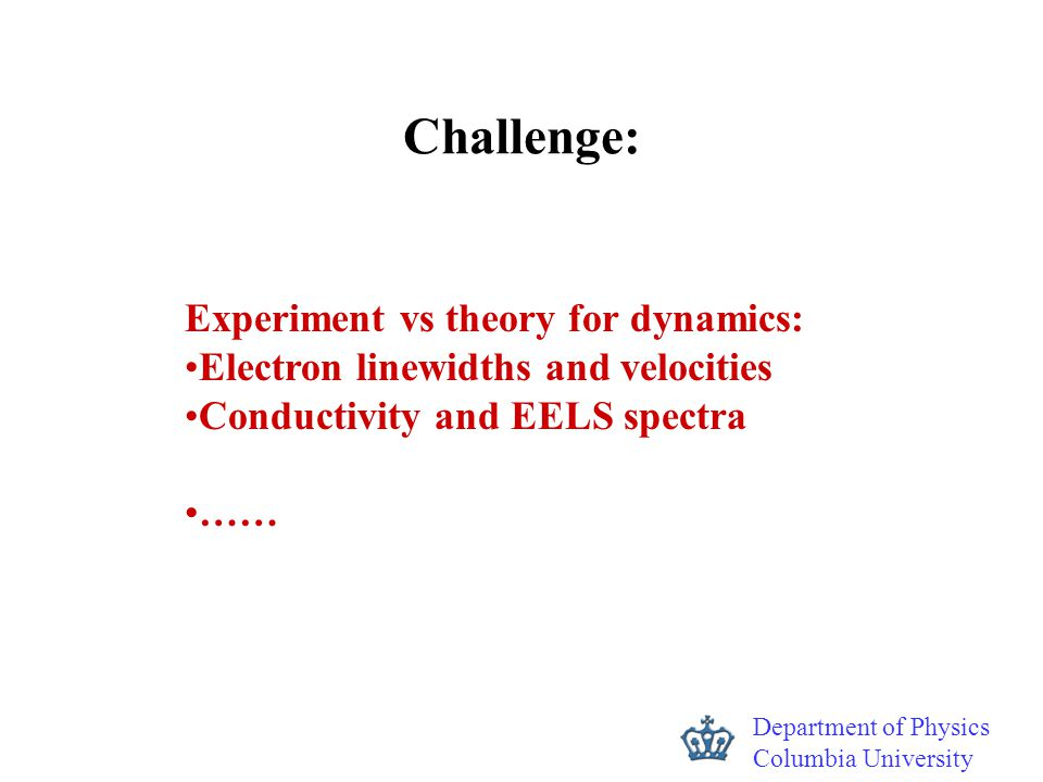 Department of Physics Columbia University Challenge: Experiment vs theory for dynamics: Electron linewidths and velocities Conductivity and EELS spect
