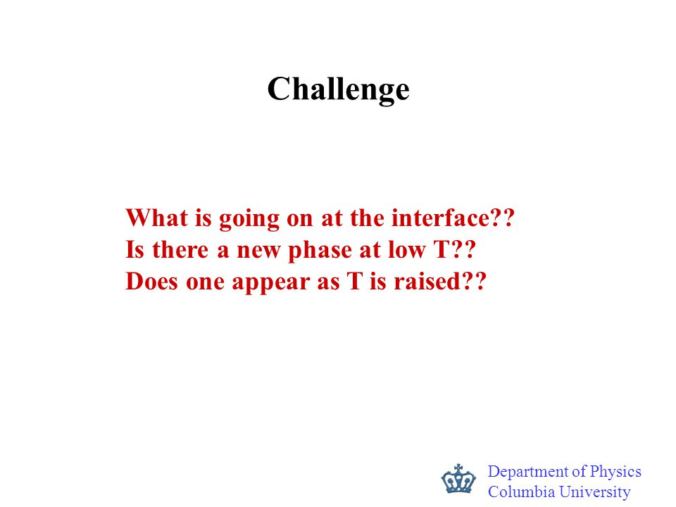 Department of Physics Columbia University Challenge What is going on at the interface?? Is there a new phase at low T?? Does one appear as T is raised