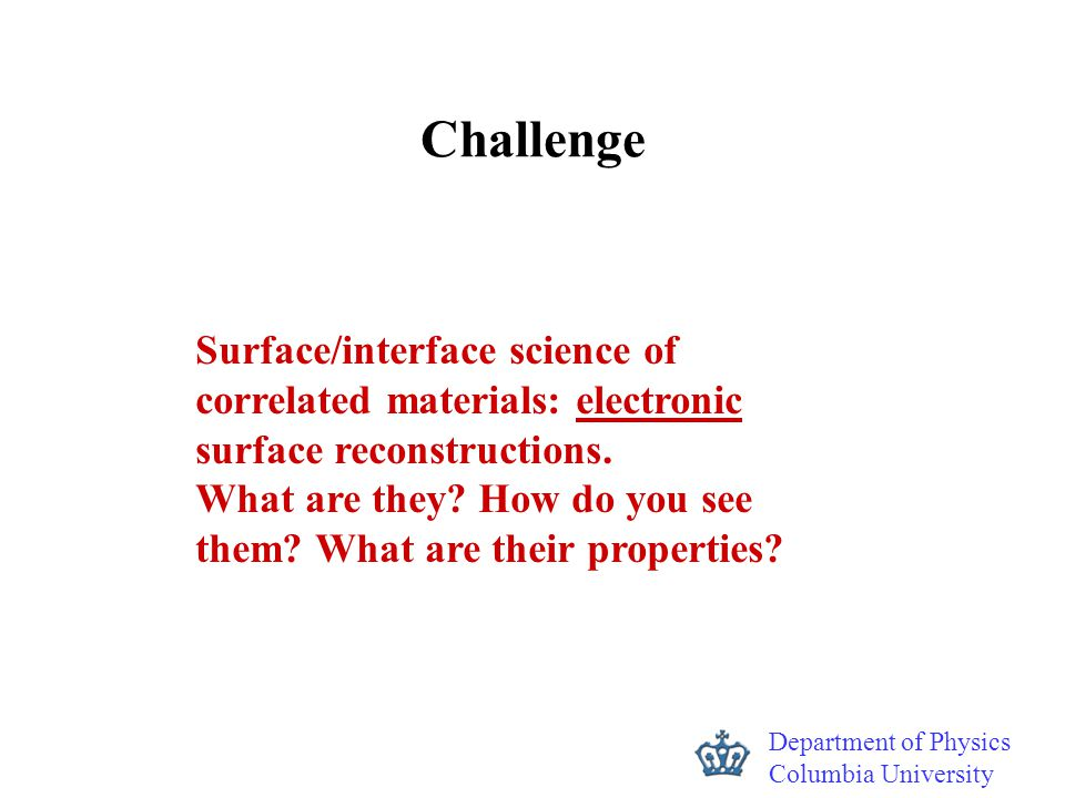 Department of Physics Columbia University Challenge Surface/interface science of correlated materials: electronic surface reconstructions. What are th