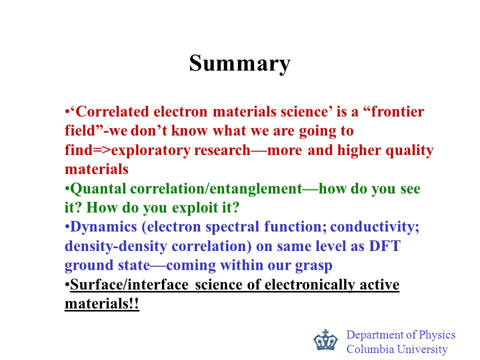 "Department of Physics Columbia University Summary 'Correlated electron materials science' is a ""frontier field""-we don't know what we are going to fin"