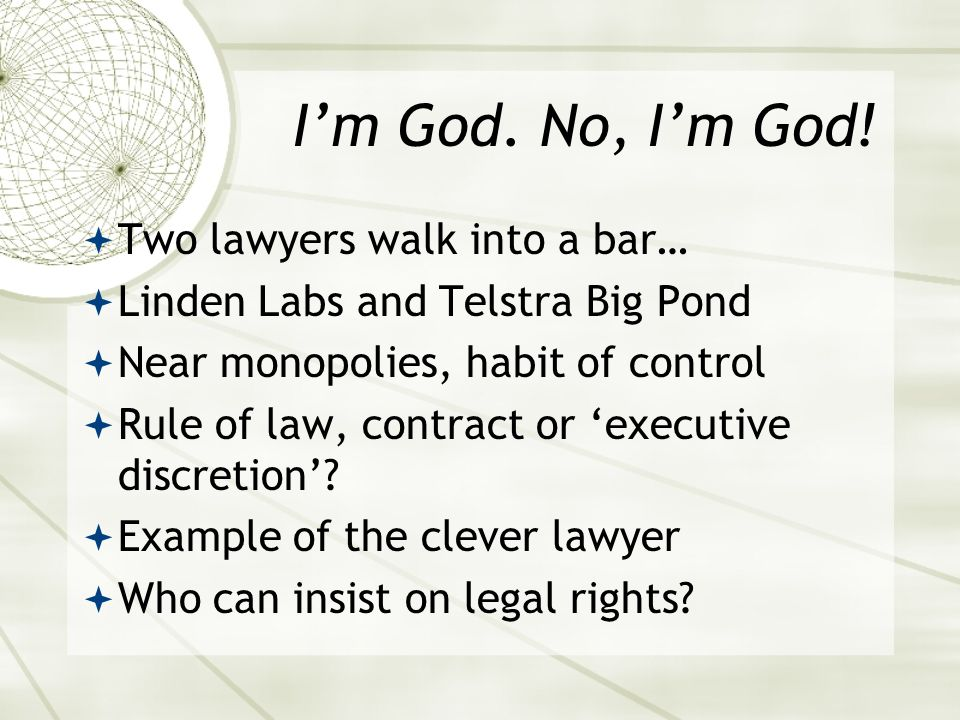 I'm God. No, I'm God!  Two lawyers walk into a bar…  Linden Labs and Telstra Big Pond  Near monopolies, habit of control  Rule of law, contract or