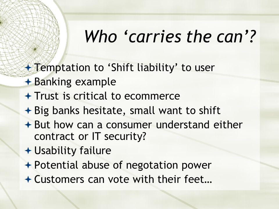 Who 'carries the can'?  Temptation to 'Shift liability' to user  Banking example  Trust is critical to ecommerce  Big banks hesitate, small want t