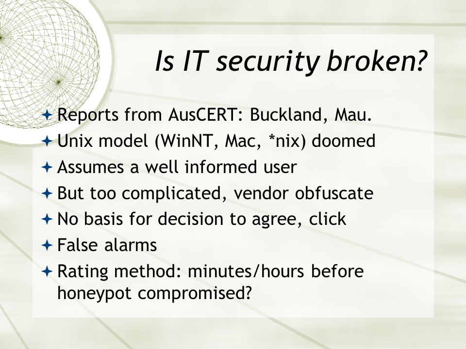 Is IT security broken?  Reports from AusCERT: Buckland, Mau.  Unix model (WinNT, Mac, *nix) doomed  Assumes a well informed user  But too complica