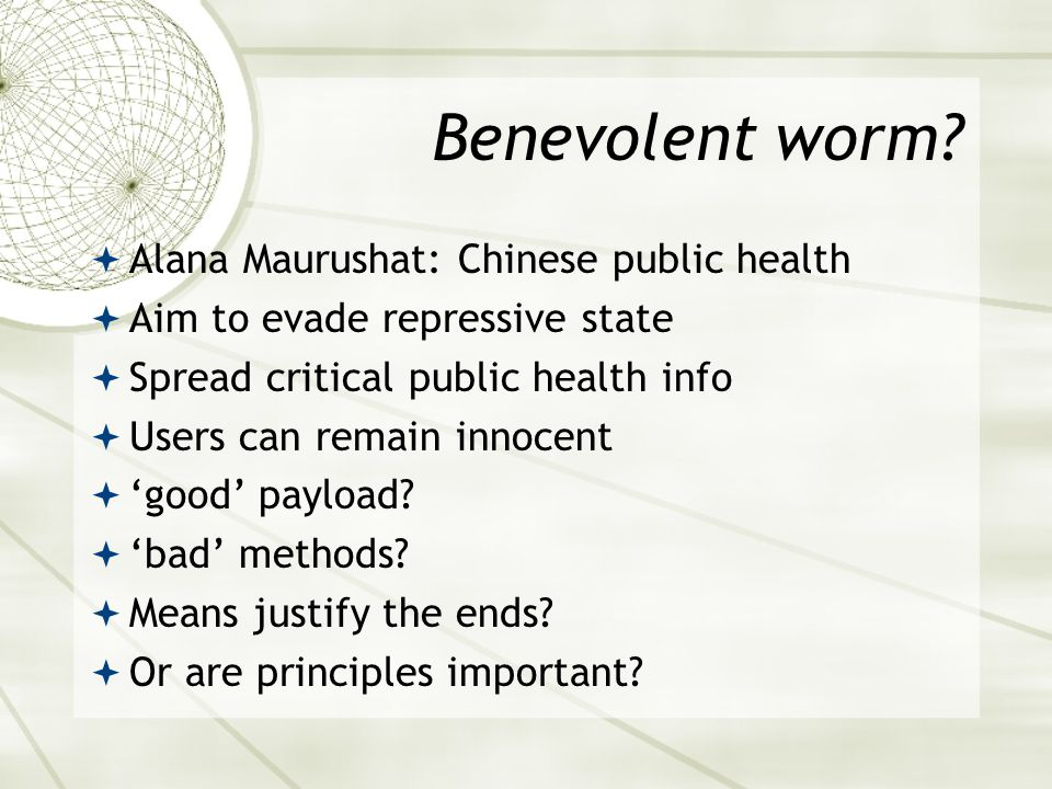 Benevolent worm?  Alana Maurushat: Chinese public health  Aim to evade repressive state  Spread critical public health info  Users can remain inno