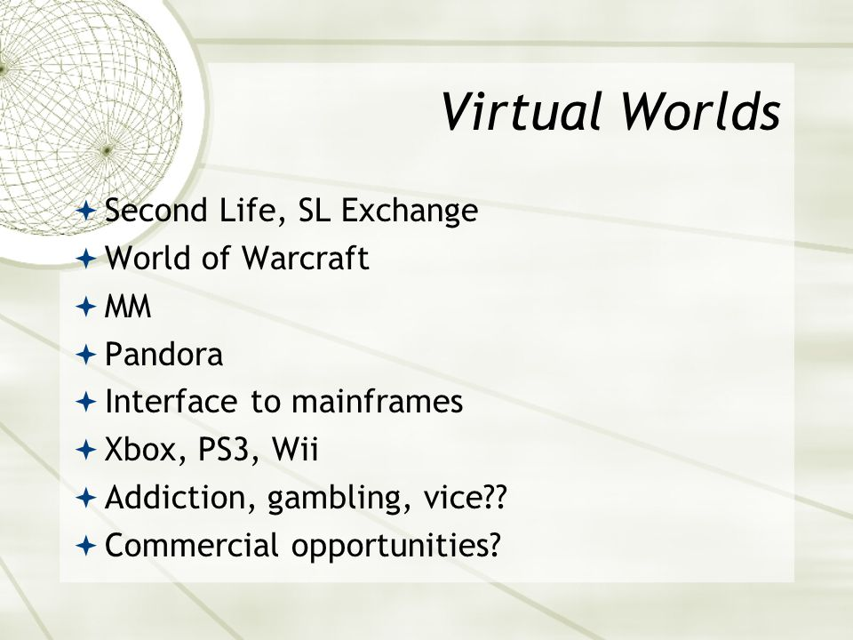 Virtual Worlds  Second Life, SL Exchange  World of Warcraft  MM  Pandora  Interface to mainframes  Xbox, PS3, Wii  Addiction, gambling, vice??