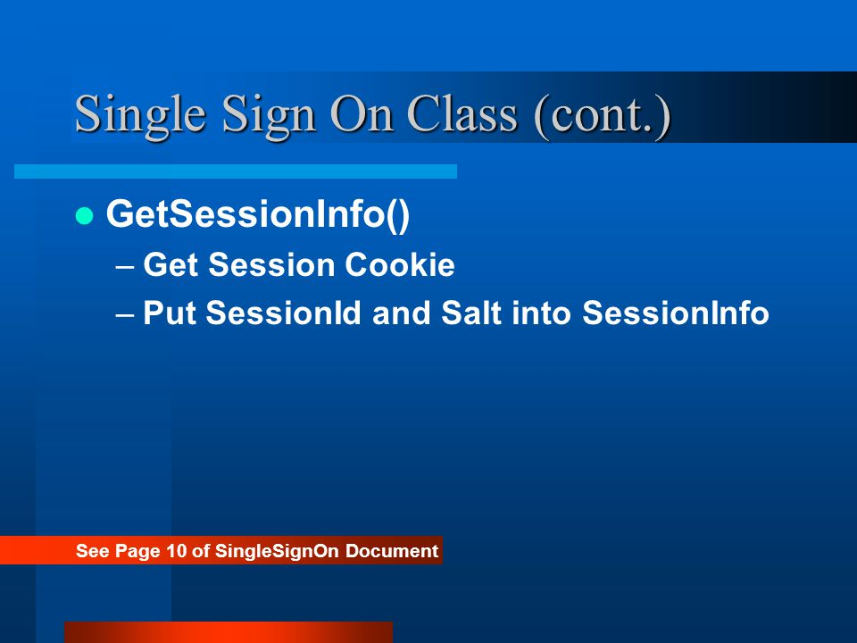 Single Sign On Class (cont.) GetSessionInfo() –Get Session Cookie –Put SessionId and Salt into SessionInfo See Page 10 of SingleSignOn Document