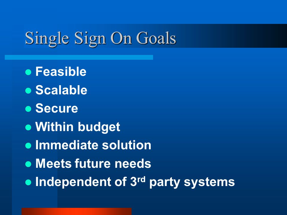 Single Sign On Goals Feasible Scalable Secure Within budget Immediate solution Meets future needs Independent of 3 rd party systems