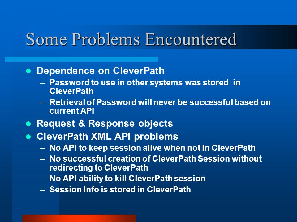 Some Problems Encountered Dependence on CleverPath –Password to use in other systems was stored in CleverPath –Retrieval of Password will never be successful based on current API Request & Response objects CleverPath XML API problems –No API to keep session alive when not in CleverPath –No successful creation of CleverPath Session without redirecting to CleverPath –No API ability to kill CleverPath session –Session Info is stored in CleverPath
