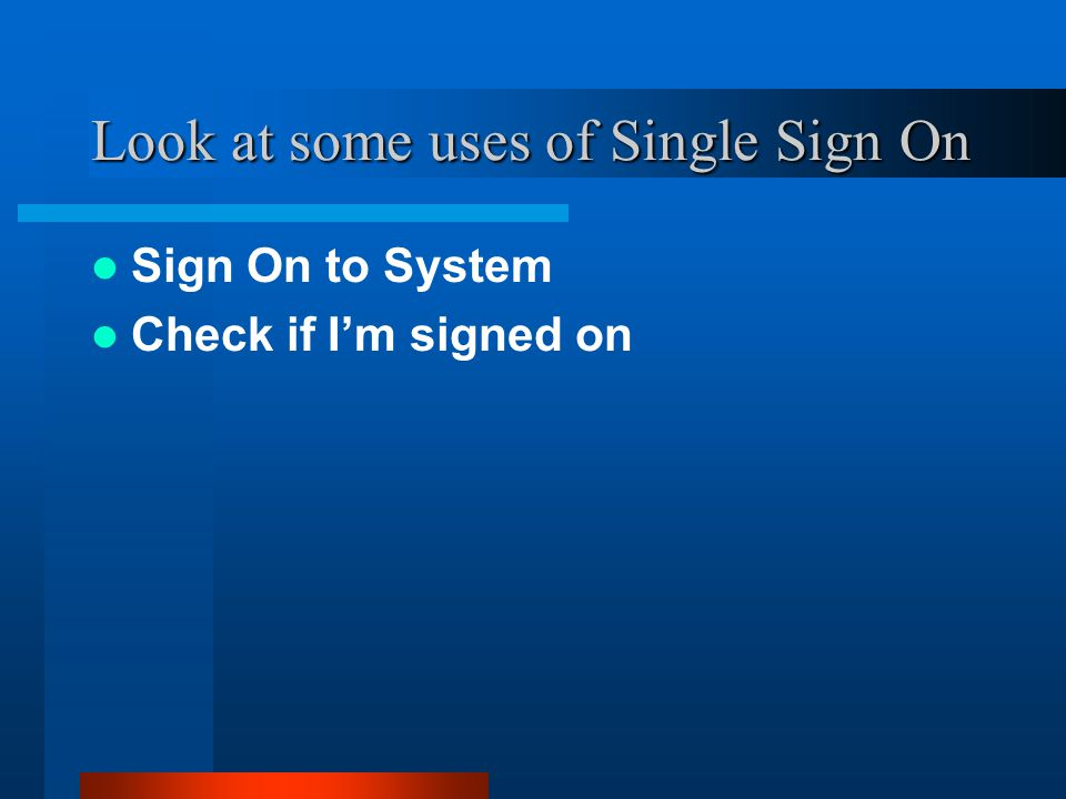 Look at some uses of Single Sign On Sign On to System Check if I'm signed on