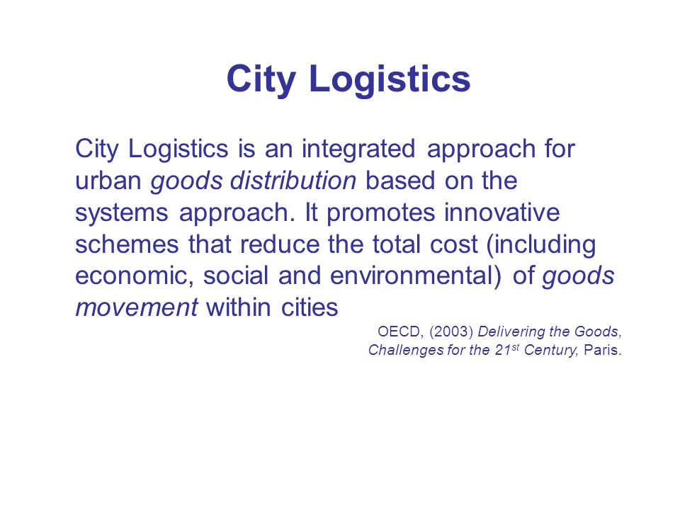 City Logistics City Logistics is an integrated approach for urban goods distribution based on the systems approach. It promotes innovative schemes tha