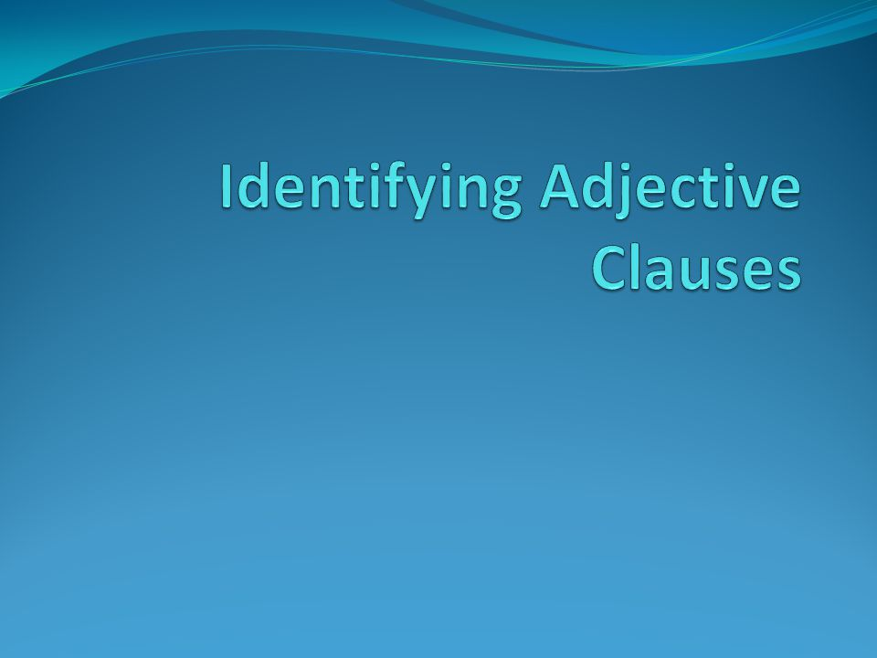 Adjective Clauses Groups of words that act as adjectives to describe or identify a noun.