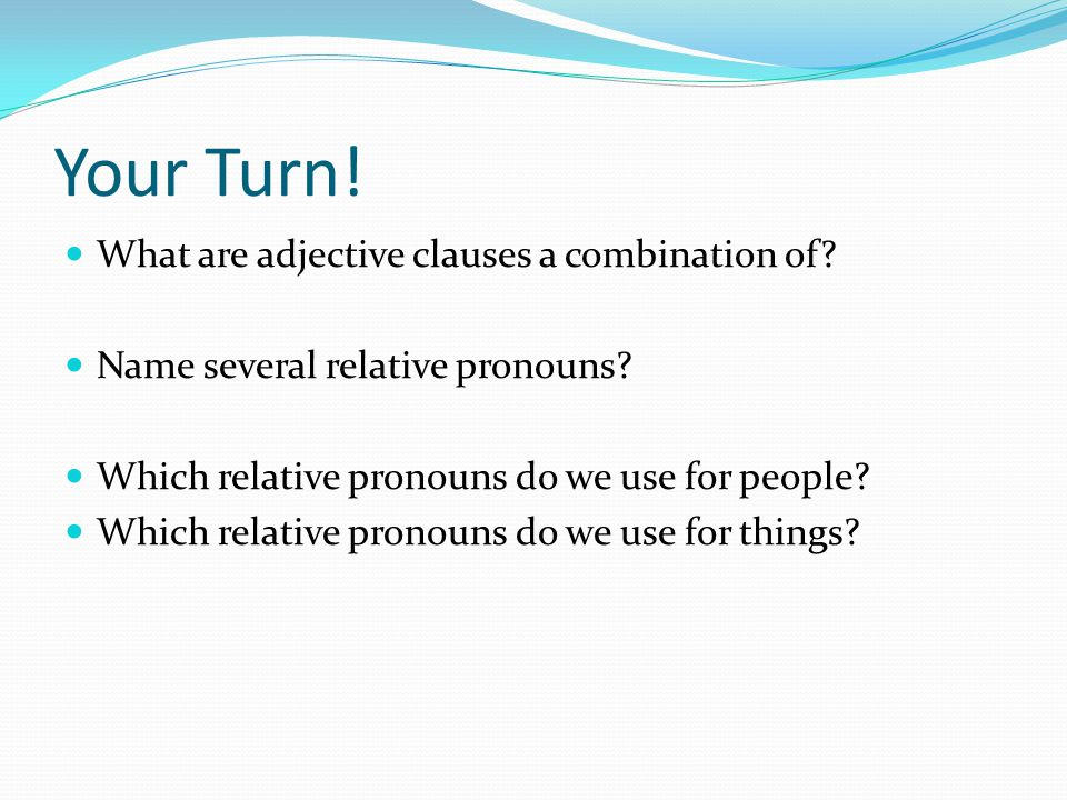 Adjective Clauses The relative pronoun replaces the noun it describes; the noun is NOT repeated.