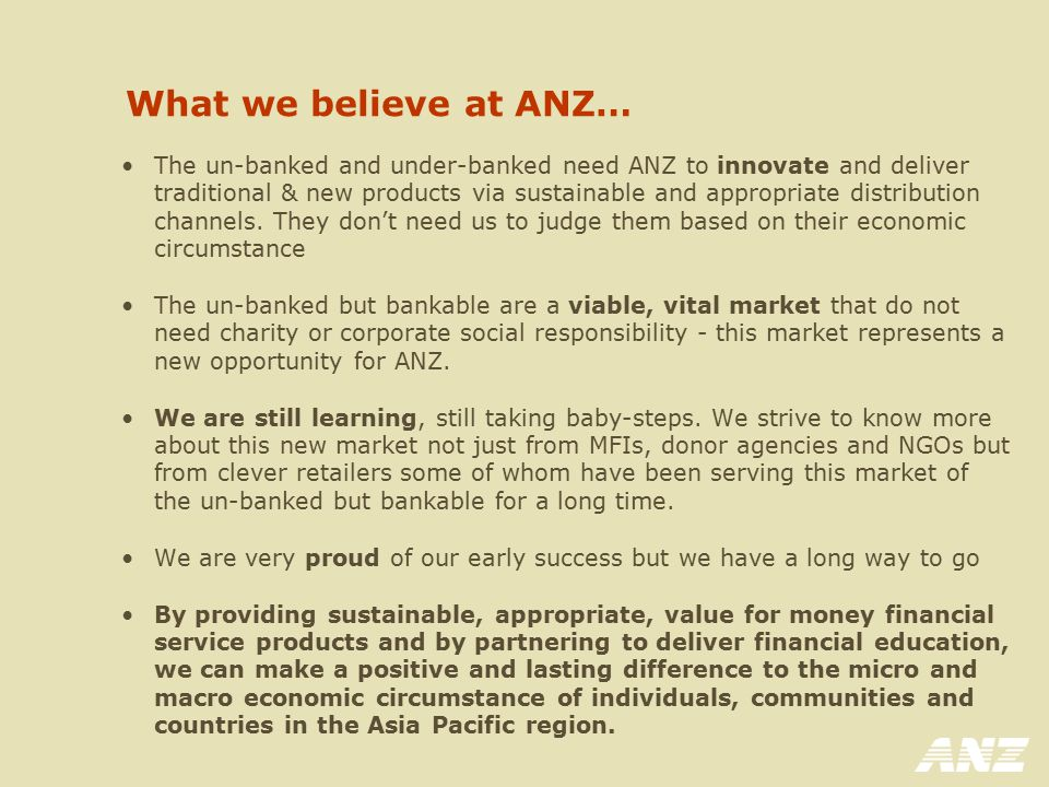 What we believe at ANZ… The un-banked and under-banked need ANZ to innovate and deliver traditional & new products via sustainable and appropriate dis
