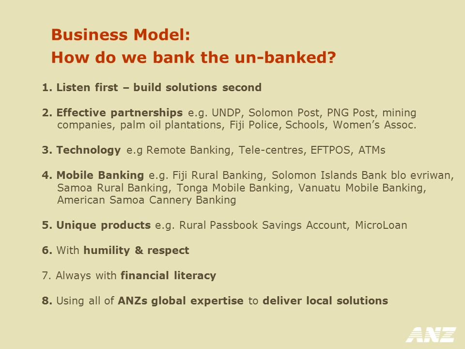 Business Model: How do we bank the un-banked? 1. Listen first – build solutions second 2. Effective partnerships e.g. UNDP, Solomon Post, PNG Post, mi