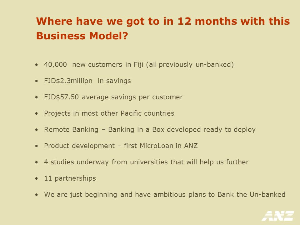 Where have we got to in 12 months with this Business Model? 40,000 new customers in Fiji (all previously un-banked) FJD$2.3million in savings FJD$57.5
