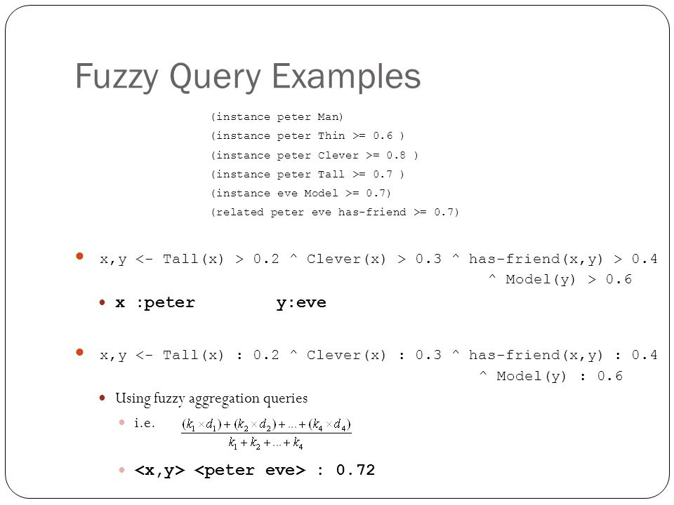 Fuzzy Query Examples (instance peter Man) (instance peter Thin >= 0.6 ) (instance peter Clever >= 0.8 ) (instance peter Tall >= 0.7 ) (instance eve Model >= 0.7) (related peter eve has-friend >= 0.7) x,y 0.2 ^ Clever(x) > 0.3 ^ has-friend(x,y) > 0.4 ^ Model(y) > 0.6 x :peter y:eve x,y <- Tall(x) : 0.2 ^ Clever(x) : 0.3 ^ has-friend(x,y) : 0.4 ^ Model(y) : 0.6 Using fuzzy aggregation queries i.e.