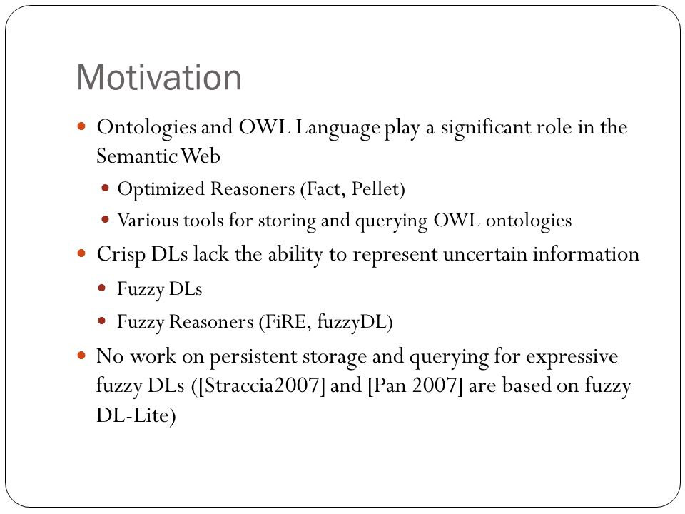 Motivation Ontologies and OWL Language play a significant role in the Semantic Web Optimized Reasoners (Fact, Pellet) Various tools for storing and querying OWL ontologies Crisp DLs lack the ability to represent uncertain information Fuzzy DLs Fuzzy Reasoners (FiRE, fuzzyDL) No work on persistent storage and querying for expressive fuzzy DLs ([Straccia2007] and [Pan 2007] are based on fuzzy DL-Lite)