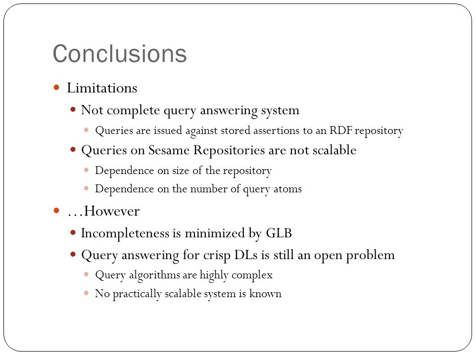 Conclusions Limitations Not complete query answering system Queries are issued against stored assertions to an RDF repository Queries on Sesame Repositories are not scalable Dependence on size of the repository Dependence on the number of query atoms …However Incompleteness is minimized by GLB Query answering for crisp DLs is still an open problem Query algorithms are highly complex No practically scalable system is known