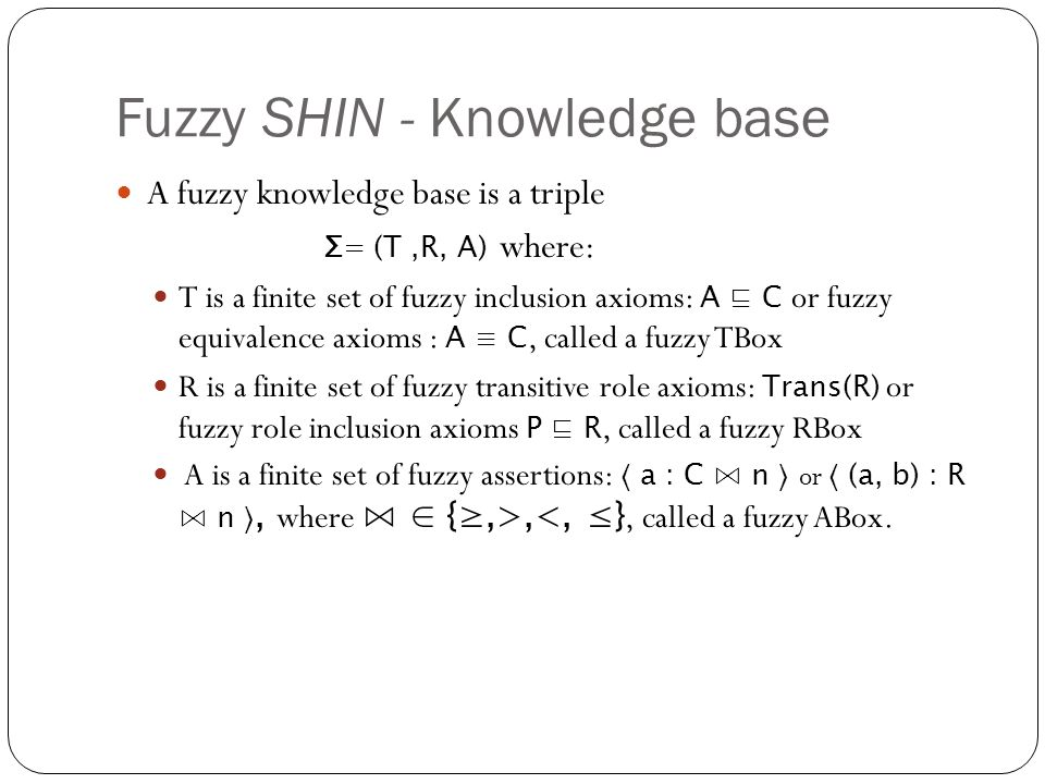 Fuzzy SHIN - Knowledge base A fuzzy knowledge base is a triple Σ= (T,R, A) where: T is a finite set of fuzzy inclusion axioms: A ⊑ C or fuzzy equivalence axioms : A ≡ C, called a fuzzy TBox R is a finite set of fuzzy transitive role axioms: Trans(R) or fuzzy role inclusion axioms P ⊑ R, called a fuzzy RBox A is a finite set of fuzzy assertions: 〈 a : C ⋈ n 〉 or 〈 (a, b) : R ⋈ n 〉, where ⋈ ∈ {≥,>,<, ≤}, called a fuzzy ABox.