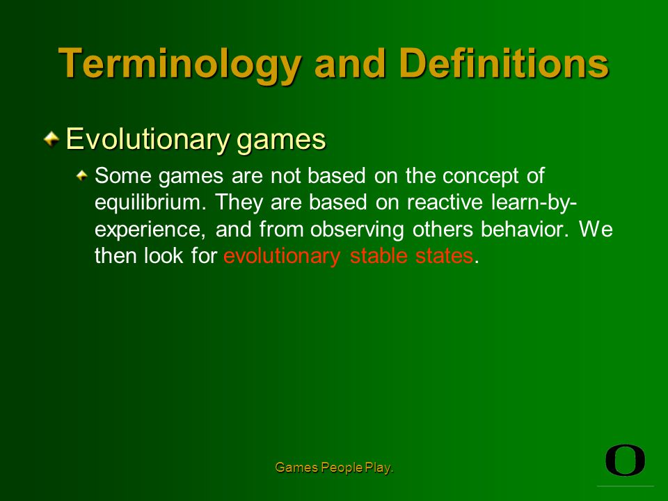Games People Play. Terminology and Definitions Equilibrium This is the result of the game.