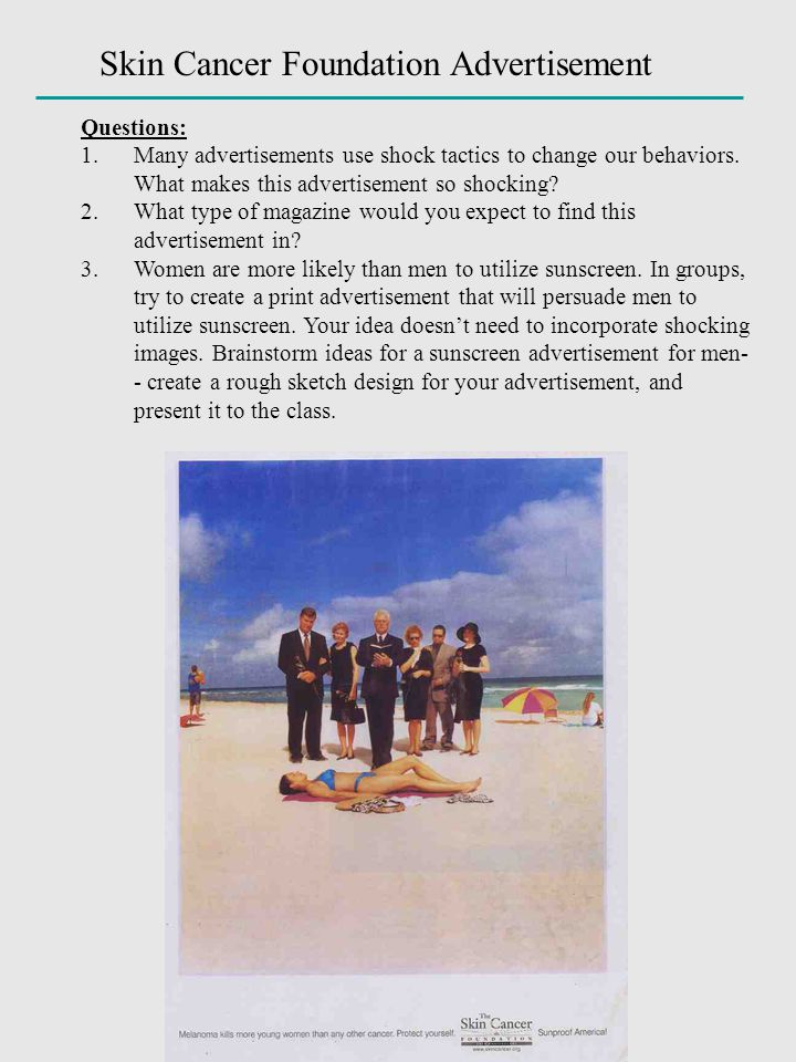 Skin Cancer Foundation Advertisement Questions: 1.Many advertisements use shock tactics to change our behaviors. What makes this advertisement so shoc