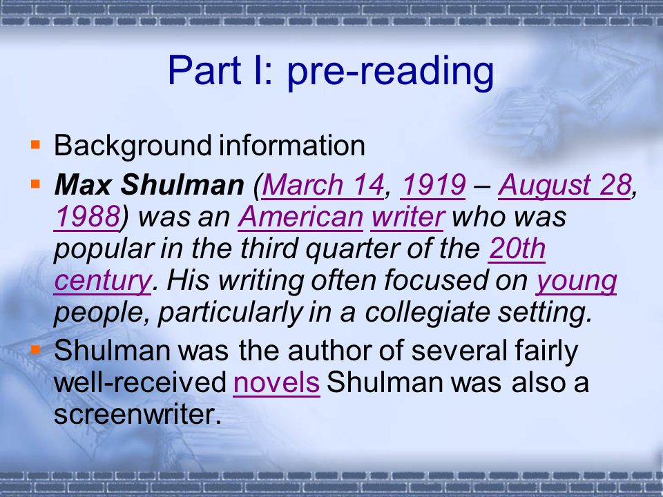 Part I: pre-reading  Background information  Max Shulman (March 14, 1919 – August 28, 1988) was an American writer who was popular in the third quarter of the 20th century.