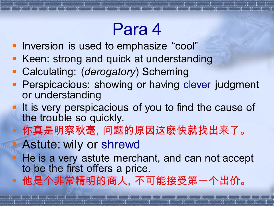 Para 4  Inversion is used to emphasize cool  Keen: strong and quick at understanding  Calculating: (derogatory) Scheming  Perspicacious: showing or having clever judgment or understanding  It is very perspicacious of you to find the cause of the trouble so quickly.