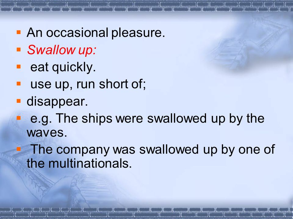  An occasional pleasure.  Swallow up:  eat quickly.